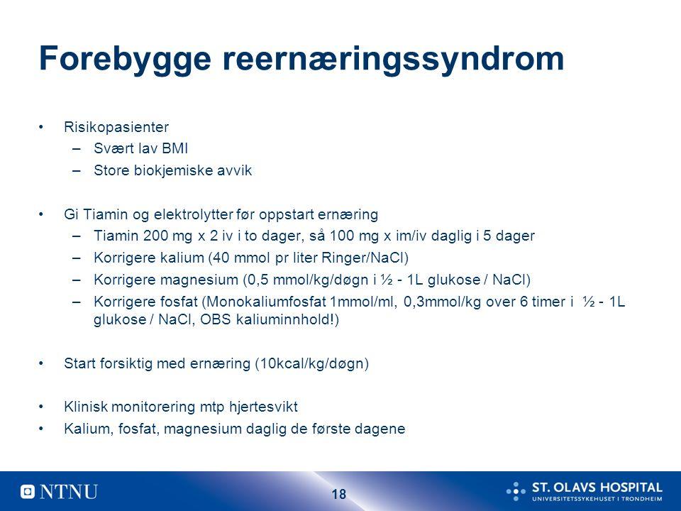 18 Forebygge reernæringssyndrom Risikopasienter –Svært lav BMI –Store biokjemiske avvik Gi Tiamin og elektrolytter før oppstart ernæring –Tiamin 200 mg x 2 iv i to dager, så 100 mg x im/iv daglig i 5 dager –Korrigere kalium (40 mmol pr liter Ringer/NaCl) –Korrigere magnesium (0,5 mmol/kg/døgn i ½ - 1L glukose / NaCl) –Korrigere fosfat (Monokaliumfosfat 1mmol/ml, 0,3mmol/kg over 6 timer i ½ - 1L glukose / NaCl, OBS kaliuminnhold!) Start forsiktig med ernæring (10kcal/kg/døgn) Klinisk monitorering mtp hjertesvikt Kalium, fosfat, magnesium daglig de første dagene