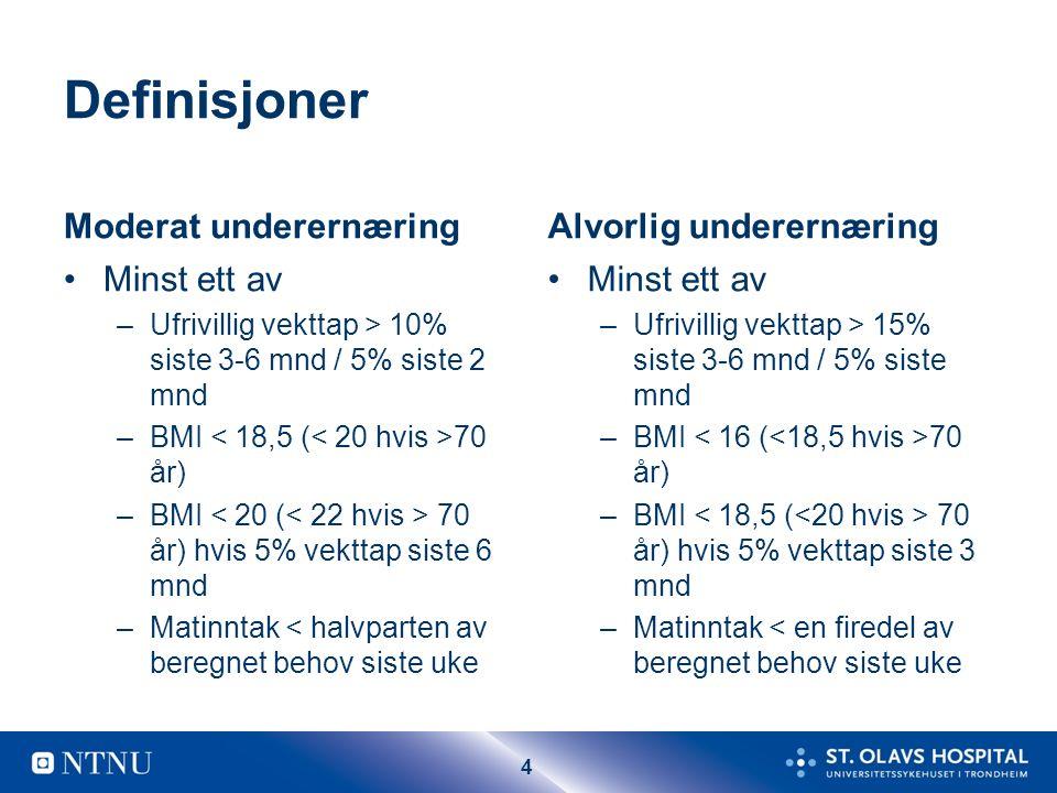 4 Definisjoner Moderat underernæring Minst ett av –Ufrivillig vekttap > 10% siste 3-6 mnd / 5% siste 2 mnd –BMI 70 år) –BMI 70 år) hvis 5% vekttap siste 6 mnd –Matinntak < halvparten av beregnet behov siste uke Alvorlig underernæring Minst ett av –Ufrivillig vekttap > 15% siste 3-6 mnd / 5% siste mnd –BMI 70 år) –BMI 70 år) hvis 5% vekttap siste 3 mnd –Matinntak < en firedel av beregnet behov siste uke