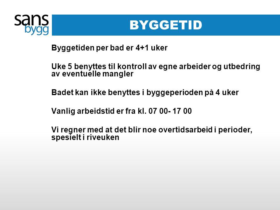 BYGGETID Byggetiden per bad er 4+1 uker Uke 5 benyttes til kontroll av egne arbeider og utbedring av eventuelle mangler Badet kan ikke benyttes i byggeperioden på 4 uker Vanlig arbeidstid er fra kl.