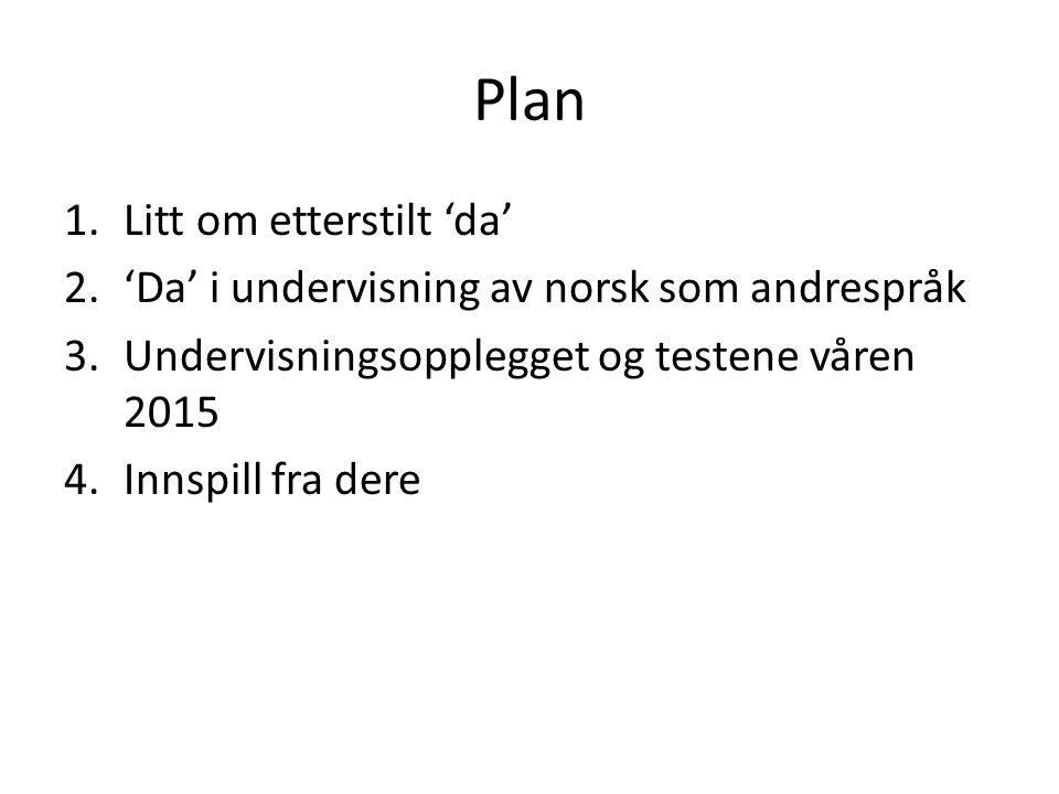 Plan 1.Litt om etterstilt 'da' 2.'Da' i undervisning av norsk som andrespråk 3.Undervisningsopplegget og testene våren 2015 4.Innspill fra dere