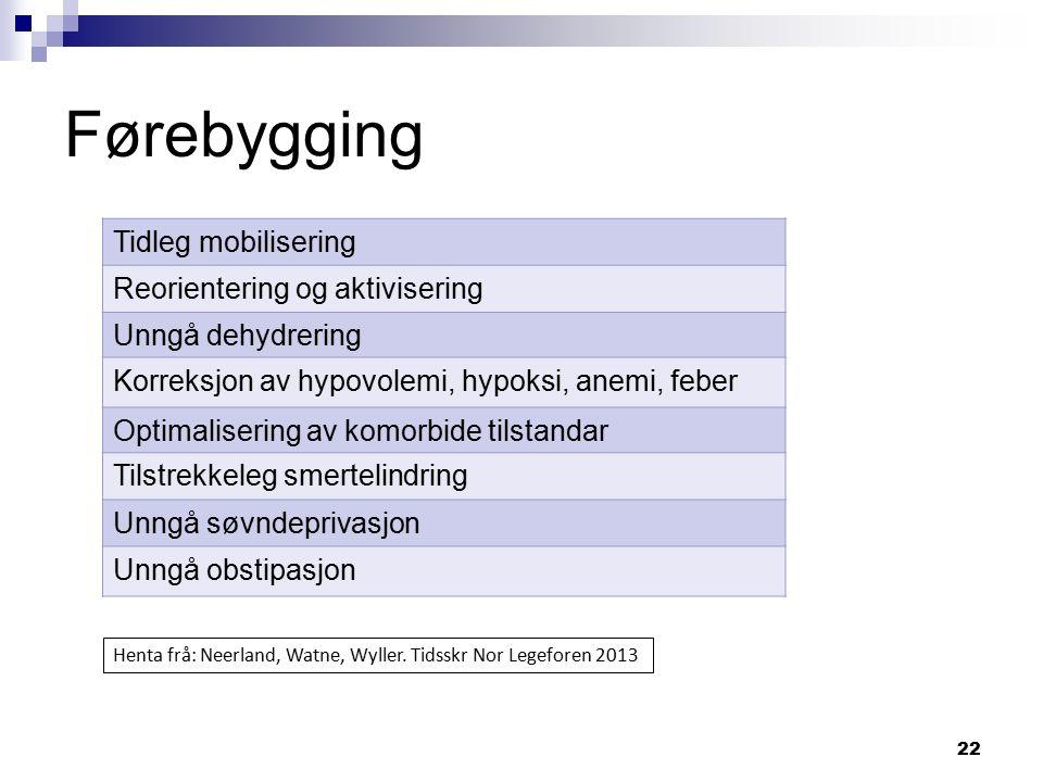 22 Førebygging Tidleg mobilisering Reorientering og aktivisering Unngå dehydrering Korreksjon av hypovolemi, hypoksi, anemi, feber Optimalisering av k