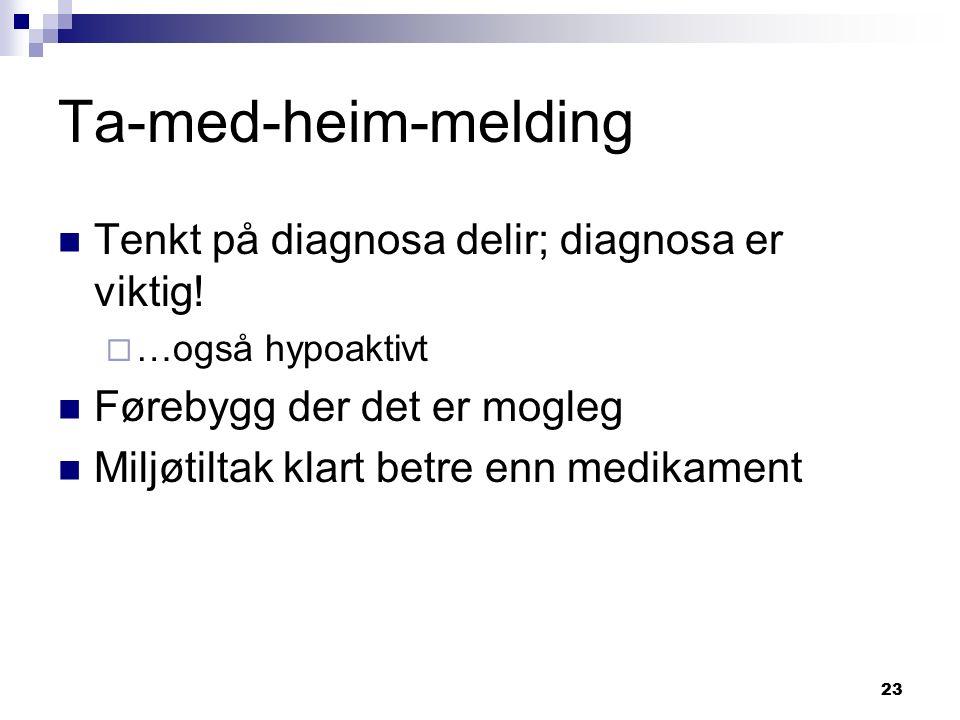 23 Ta-med-heim-melding Tenkt på diagnosa delir; diagnosa er viktig!  …også hypoaktivt Førebygg der det er mogleg Miljøtiltak klart betre enn medikame