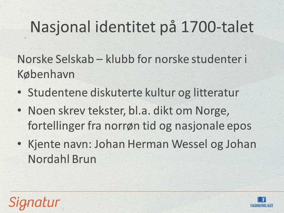 Nasjonal identitet på 1700-talet Norske Selskab – klubb for norske studenter i København Studentene diskuterte kultur og litteratur Noen skrev tekster, bl.a.