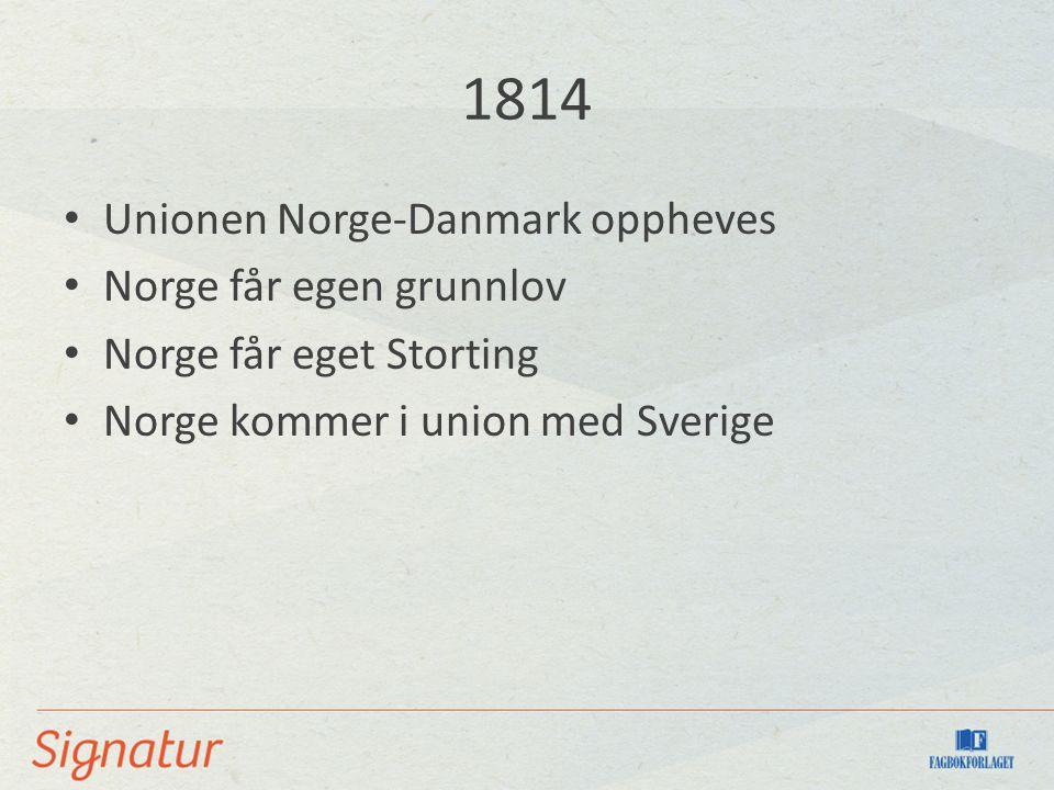 1814 Unionen Norge-Danmark oppheves Norge får egen grunnlov Norge får eget Storting Norge kommer i union med Sverige