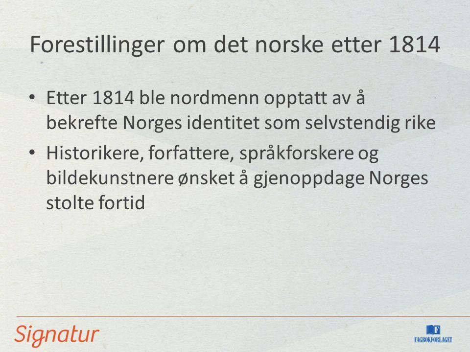 Forestillinger om det norske etter 1814 Etter 1814 ble nordmenn opptatt av å bekrefte Norges identitet som selvstendig rike Historikere, forfattere, språkforskere og bildekunstnere ønsket å gjenoppdage Norges stolte fortid