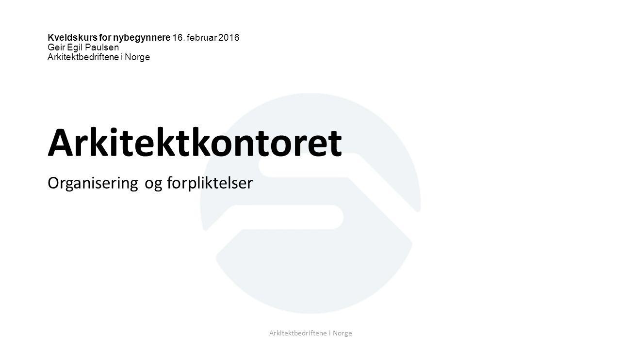Kveldskurs for nybegynnere 16. februar 2016 Geir Egil Paulsen Arkitektbedriftene i Norge Arkitektkontoret Organisering og forpliktelser Arkitektbedrif