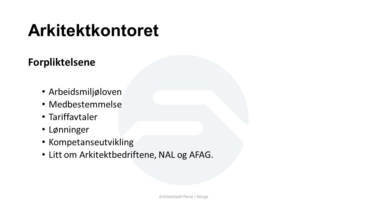 Arkitektkontoret Forpliktelsene Arbeidsmiljøloven Medbestemmelse Tariffavtaler Lønninger Kompetanseutvikling Litt om Arkitektbedriftene, NAL og AFAG.