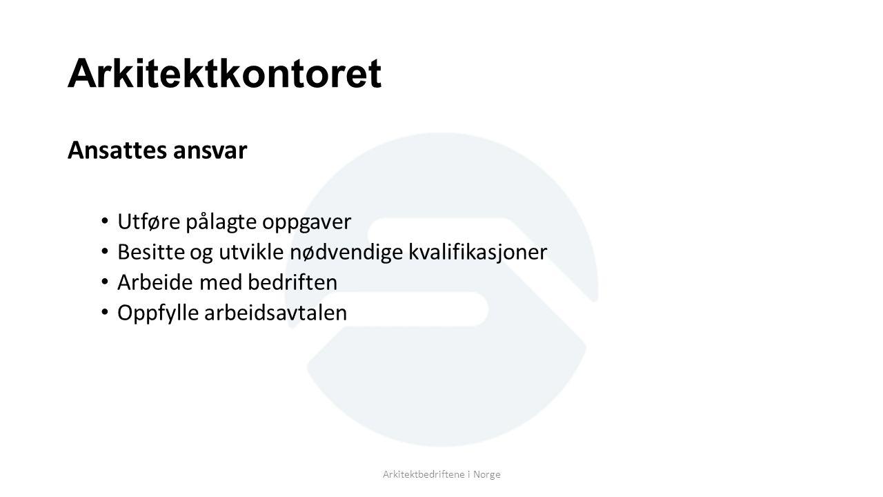 Arkitektkontoret Ansattes ansvar Utføre pålagte oppgaver Besitte og utvikle nødvendige kvalifikasjoner Arbeide med bedriften Oppfylle arbeidsavtalen Arkitektbedriftene i Norge