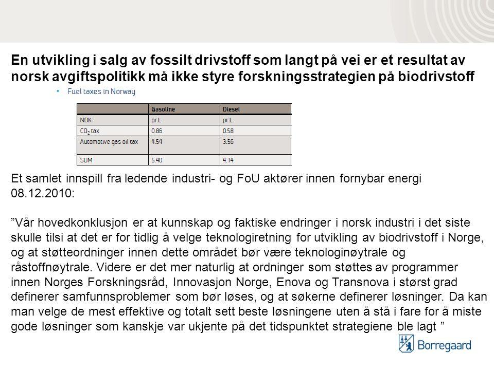 En utvikling i salg av fossilt drivstoff som langt på vei er et resultat av norsk avgiftspolitikk må ikke styre forskningsstrategien på biodrivstoff Et samlet innspill fra ledende industri- og FoU aktører innen fornybar energi 08.12.2010: Vår hovedkonklusjon er at kunnskap og faktiske endringer i norsk industri i det siste skulle tilsi at det er for tidlig å velge teknologiretning for utvikling av biodrivstoff i Norge, og at støtteordninger innen dette området bør være teknologinøytrale og råstoffnøytrale.