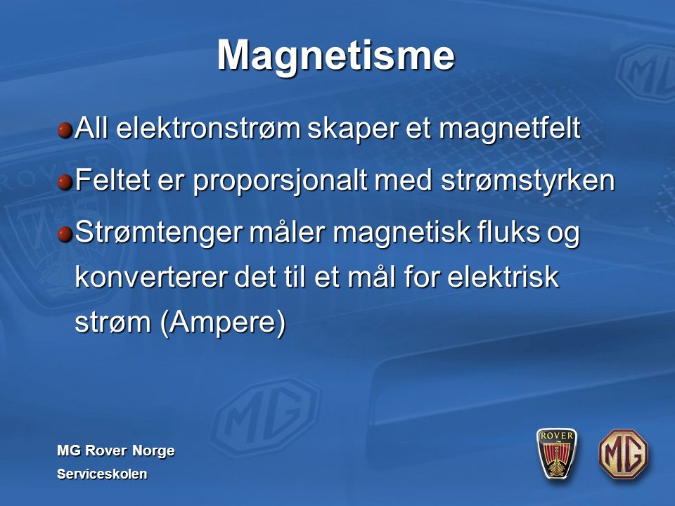 MG Rover Norge Serviceskolen Magnetisme All elektronstrøm skaper et magnetfelt Feltet er proporsjonalt med strømstyrken Strømtenger måler magnetisk fl