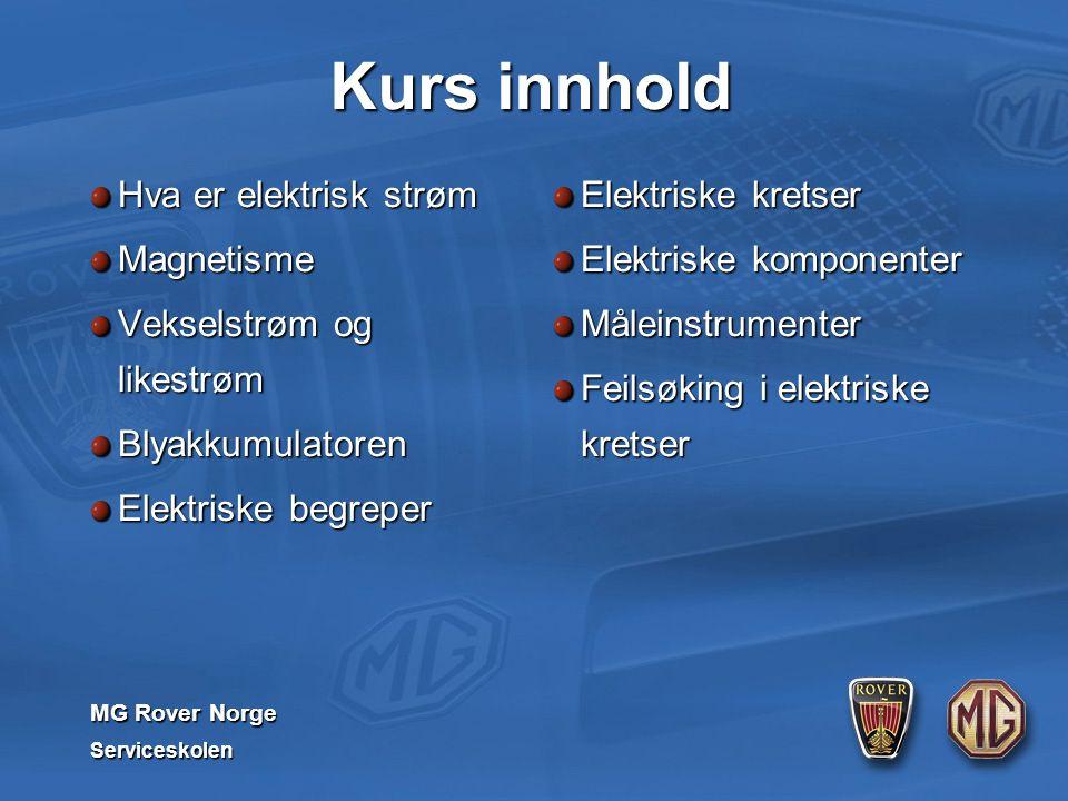 MG Rover Norge Serviceskolen Kurs innhold Hva er elektrisk strøm Magnetisme Vekselstrøm og likestrøm Blyakkumulatoren Elektriske begreper Elektriske kretser Elektriske komponenter Måleinstrumenter Feilsøking i elektriske kretser