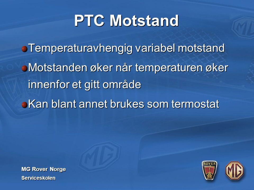 MG Rover Norge Serviceskolen PTC Motstand Temperaturavhengig variabel motstand Motstanden øker når temperaturen øker innenfor et gitt område Kan blant annet brukes som termostat
