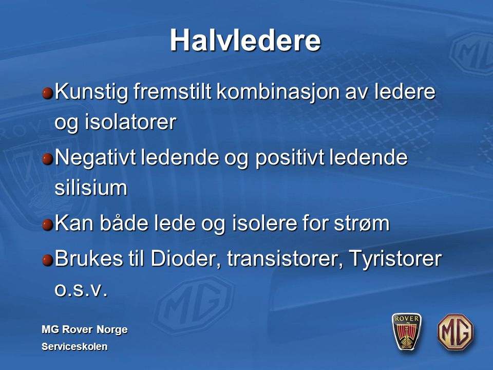 MG Rover Norge Serviceskolen Halvledere Kunstig fremstilt kombinasjon av ledere og isolatorer Negativt ledende og positivt ledende silisium Kan både lede og isolere for strøm Brukes til Dioder, transistorer, Tyristorer o.s.v.