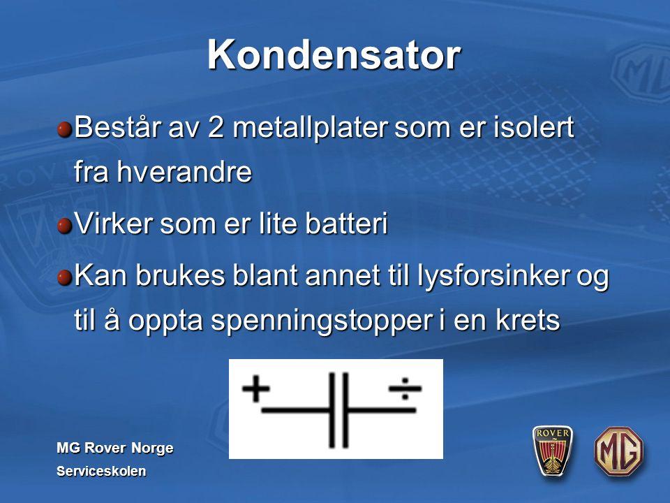 MG Rover Norge Serviceskolen Kondensator Består av 2 metallplater som er isolert fra hverandre Virker som er lite batteri Kan brukes blant annet til lysforsinker og til å oppta spenningstopper i en krets