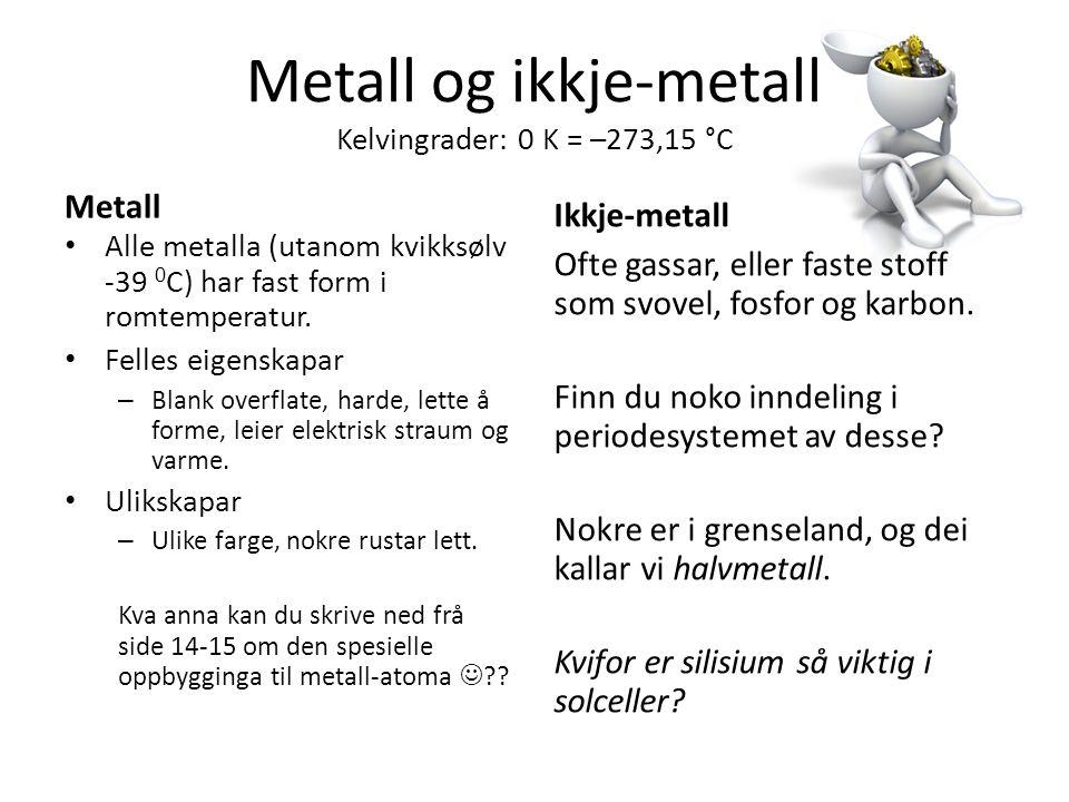 Metall og ikkje-metall Kelvingrader: 0 K = –273,15 °C Metall Alle metalla (utanom kvikksølv -39 0 C) har fast form i romtemperatur.