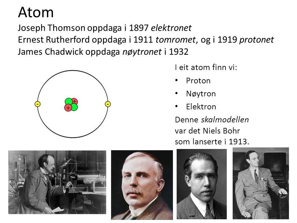 Atom Joseph Thomson oppdaga i 1897 elektronet Ernest Rutherford oppdaga i 1911 tomromet, og i 1919 protonet James Chadwick oppdaga nøytronet i 1932 I eit atom finn vi: Proton Nøytron Elektron Denne skalmodellen var det Niels Bohr som lanserte i 1913.