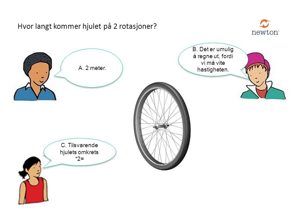 C. Tilsvarende hjulets omkrets *2= A. 2 meter. Hvor langt kommer hjulet på 2 rotasjoner? B. Det er umulig å regne ut, fordi vi må vite hastigheten.