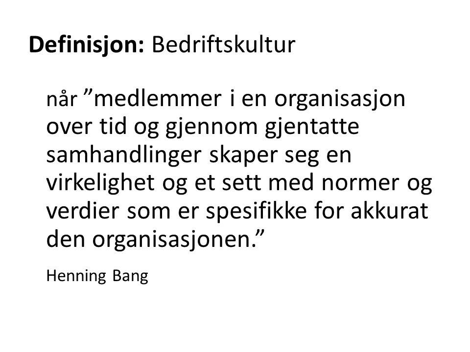 Definisjon: Bedriftskultur når medlemmer i en organisasjon over tid og gjennom gjentatte samhandlinger skaper seg en virkelighet og et sett med normer og verdier som er spesifikke for akkurat den organisasjonen. Henning Bang