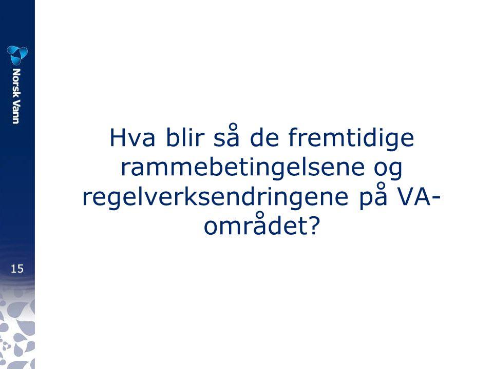 15 Hva blir så de fremtidige rammebetingelsene og regelverksendringene på VA- området