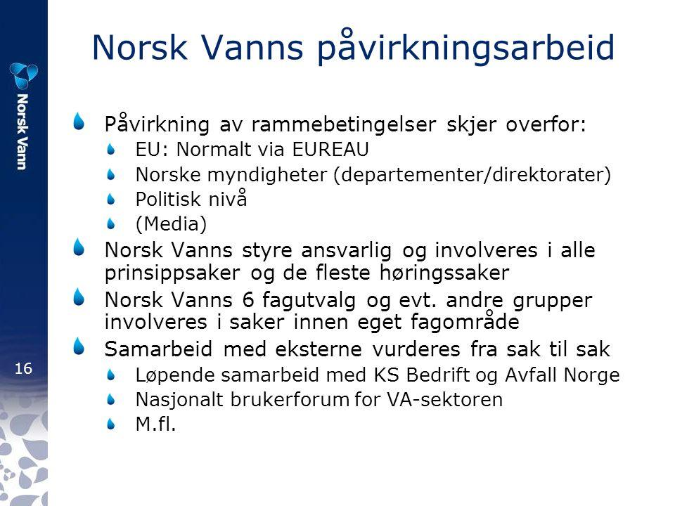 16 Norsk Vanns påvirkningsarbeid Påvirkning av rammebetingelser skjer overfor: EU: Normalt via EUREAU Norske myndigheter (departementer/direktorater) Politisk nivå (Media) Norsk Vanns styre ansvarlig og involveres i alle prinsippsaker og de fleste høringssaker Norsk Vanns 6 fagutvalg og evt.