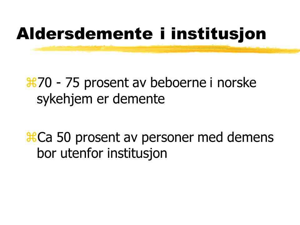 Aldersdemente i institusjon z70 - 75 prosent av beboerne i norske sykehjem er demente zCa 50 prosent av personer med demens bor utenfor institusjon