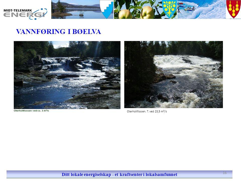 VANNFØRING I BØELVA Ditt lokale energiselskap - et kraftsenter i lokalsamfunnet Oterholtfossen. T. ved 23,5 m 3 /s 16