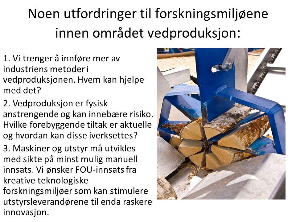 Noen utfordringer til forskningsmiljøene innen området vedproduksjon : 1. Vi trenger å innføre mer av industriens metoder i vedproduksjonen. Hvem kan