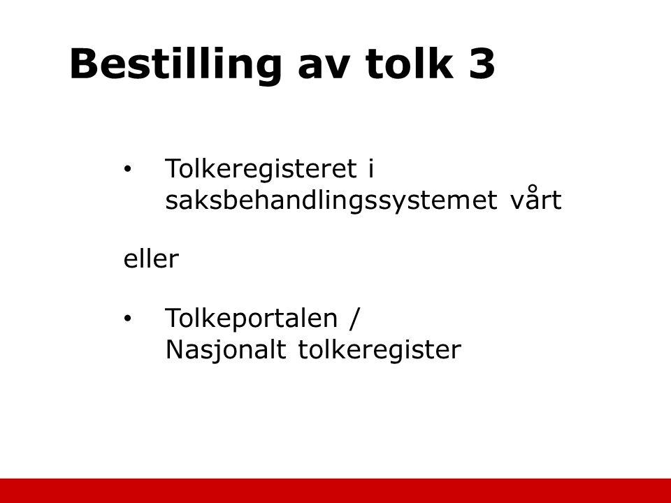 Bestilling av tolk 3 Tolkeregisteret i saksbehandlingssystemet vårt eller Tolkeportalen / Nasjonalt tolkeregister