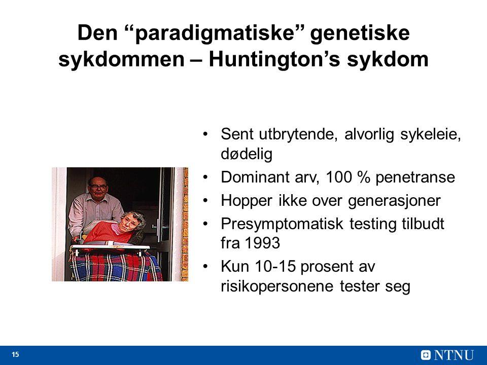 15 Den paradigmatiske genetiske sykdommen – Huntington's sykdom Sent utbrytende, alvorlig sykeleie, dødelig Dominant arv, 100 % penetranse Hopper ikke over generasjoner Presymptomatisk testing tilbudt fra 1993 Kun 10-15 prosent av risikopersonene tester seg