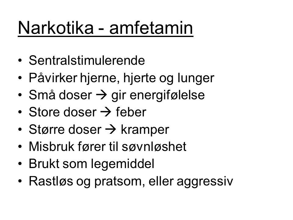 Narkotika - amfetamin Sentralstimulerende Påvirker hjerne, hjerte og lunger Små doser  gir energifølelse Store doser  feber Større doser  kramper Misbruk fører til søvnløshet Brukt som legemiddel Rastløs og pratsom, eller aggressiv