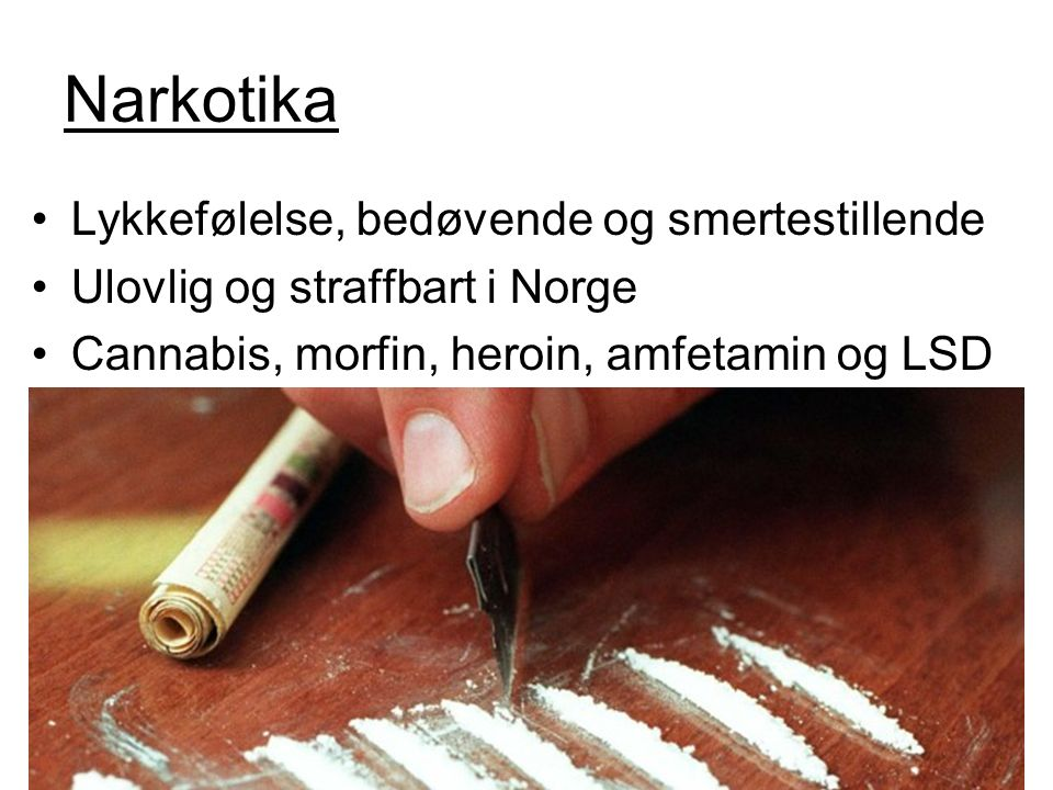 Narkotika Lykkefølelse, bedøvende og smertestillende Ulovlig og straffbart i Norge Cannabis, morfin, heroin, amfetamin og LSD
