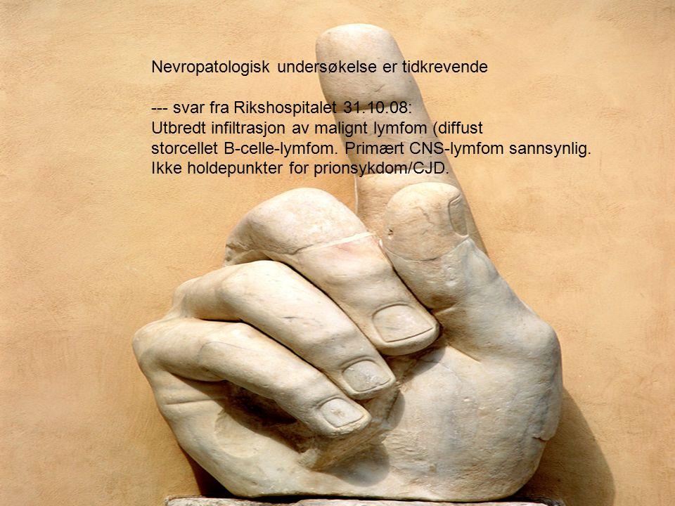 Nevropatologisk undersøkelse er tidkrevende --- svar fra Rikshospitalet 31.10.08: Utbredt infiltrasjon av malignt lymfom (diffust storcellet B-celle-lymfom.