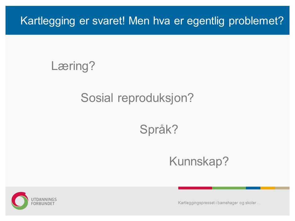 Kartlegging er svaret! Men hva er egentlig problemet? Læring? Sosial reproduksjon? Språk? Kunnskap? Kartleggingspresset i barnehager og skoler...