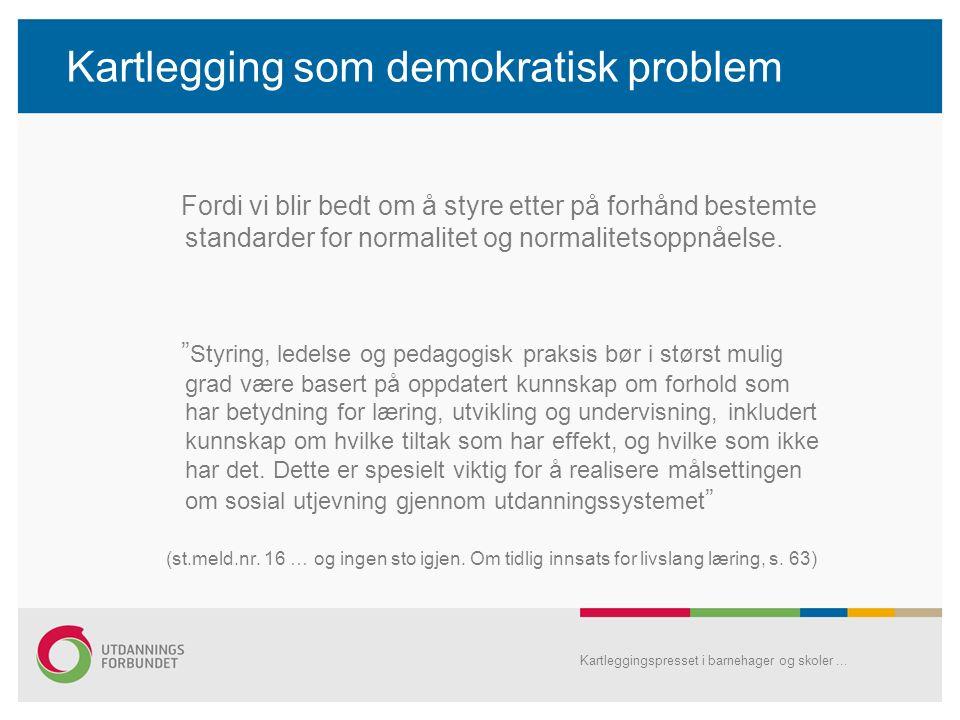 Kartlegging som demokratisk problem Fordi vi blir bedt om å styre etter på forhånd bestemte standarder for normalitet og normalitetsoppnåelse.