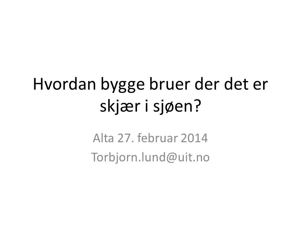 Hvordan bygge bruer der det er skjær i sjøen? Alta 27. februar 2014 Torbjorn.lund@uit.no
