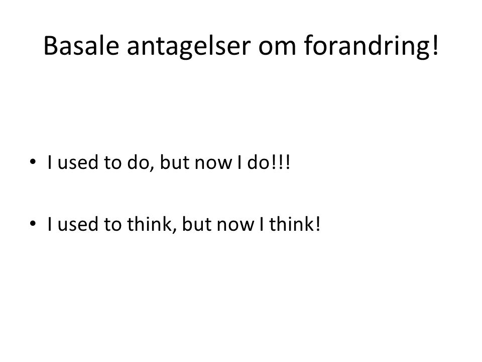 Basale antagelser om forandring! I used to do, but now I do!!! I used to think, but now I think!
