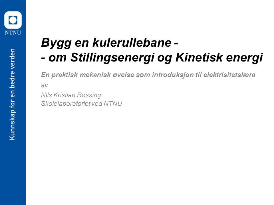 Bygg en kulerullebane - - om Stillingsenergi og Kinetisk energi En praktisk mekanisk øvelse som introduksjon til elektrisitetslæra av Nils Kristian Rossing Skolelaboratoriet ved NTNU