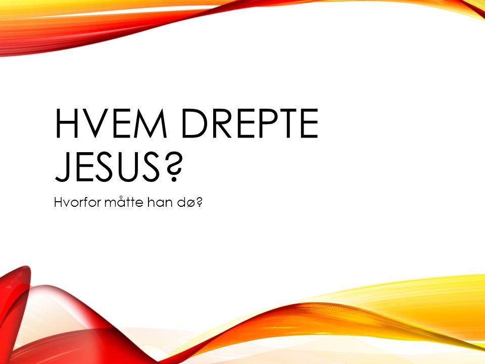HVEM DREPTE JESUS Hvorfor måtte han dø