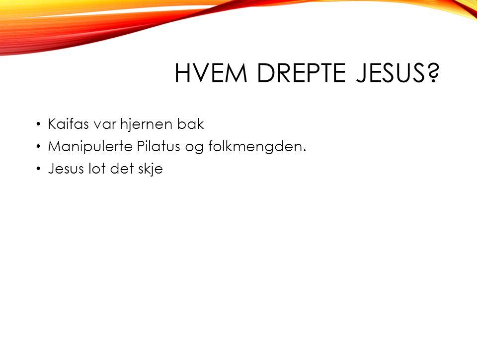 HVEM DREPTE JESUS? Kaifas var hjernen bak Manipulerte Pilatus og folkmengden. Jesus lot det skje