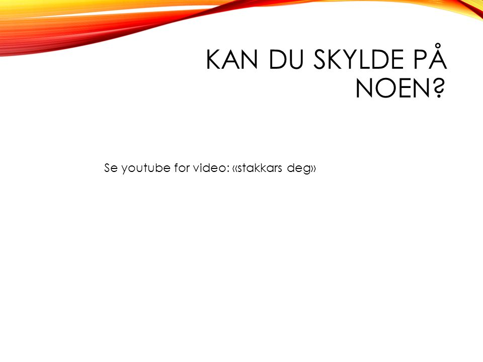 KAN DU SKYLDE PÅ NOEN Se youtube for video: «stakkars deg»