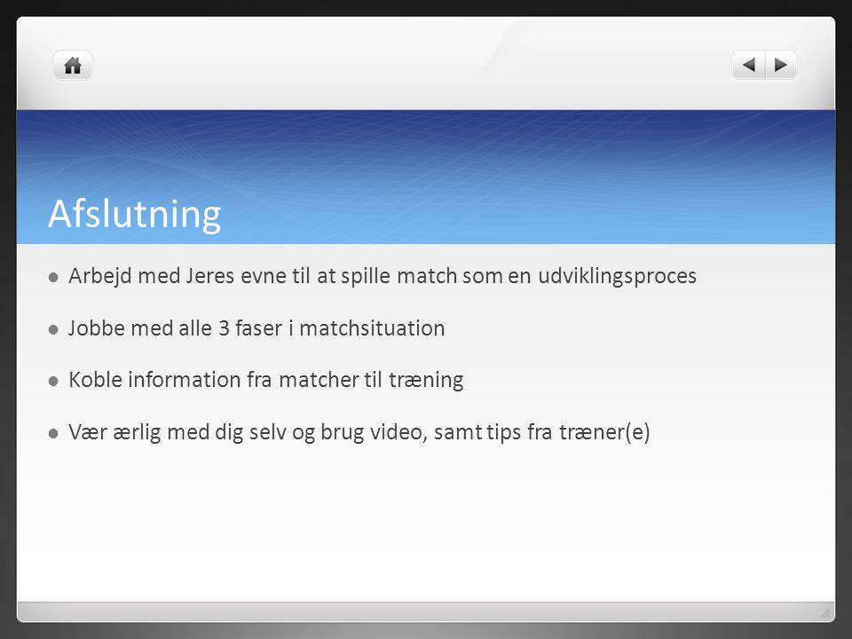 Afslutning Arbejd med Jeres evne til at spille match som en udviklingsproces Jobbe med alle 3 faser i matchsituation Koble information fra matcher til