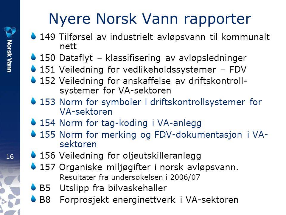 16 Nyere Norsk Vann rapporter 149 Tilførsel av industrielt avløpsvann til kommunalt nett 150 Dataflyt – klassifisering av avløpsledninger 151 Veiledning for vedlikeholdssystemer – FDV 152 Veiledning for anskaffelse av driftskontroll- systemer for VA-sektoren 153 Norm for symboler i driftskontrollsystemer for VA-sektoren 154 Norm for tag-koding i VA-anlegg 155 Norm for merking og FDV-dokumentasjon i VA- sektoren 156 Veiledning for oljeutskilleranlegg 157 Organiske miljøgifter i norsk avløpsvann.