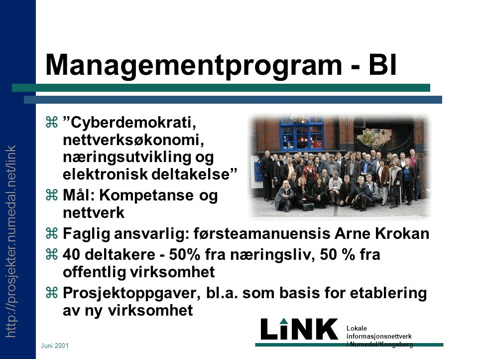 http://prosjekter.numedal.net/link LINK Lokale informasjonsnettverk i Numedal/Kongsberg Juni 2001 Managementprogram - BI  Cyberdemokrati, nettverksøkonomi, næringsutvikling og elektronisk deltakelse  Mål: Kompetanse og nettverk  Faglig ansvarlig: førsteamanuensis Arne Krokan  40 deltakere - 50% fra næringsliv, 50 % fra offentlig virksomhet  Prosjektoppgaver, bl.a.