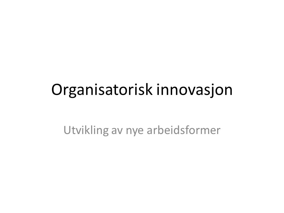 Organisatorisk innovasjon Utvikling av nye arbeidsformer