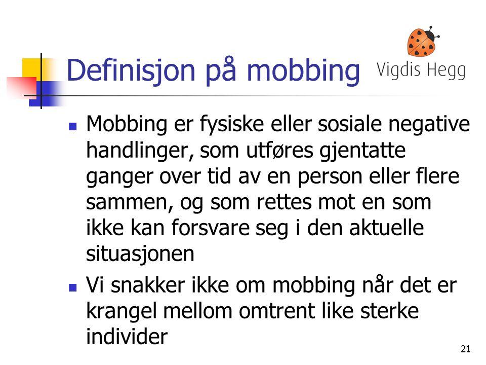 Definisjon på mobbing Mobbing er fysiske eller sosiale negative handlinger, som utføres gjentatte ganger over tid av en person eller flere sammen, og som rettes mot en som ikke kan forsvare seg i den aktuelle situasjonen Vi snakker ikke om mobbing når det er krangel mellom omtrent like sterke individer 21