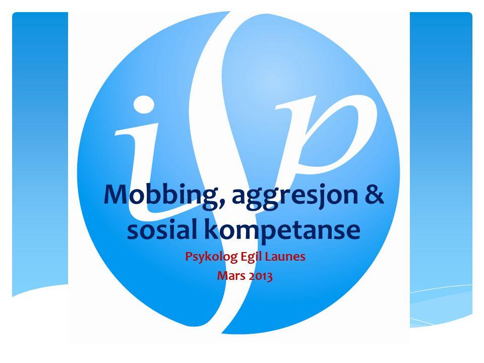 Mobbing, aggresjon & sosial kompetanse Psykolog Egil Launes Mars 2013