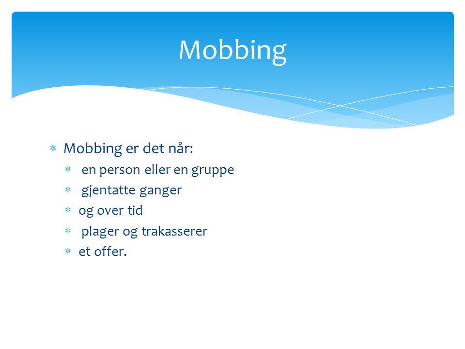  Mobbing er det når:  en person eller en gruppe  gjentatte ganger  og over tid  plager og trakasserer  et offer.