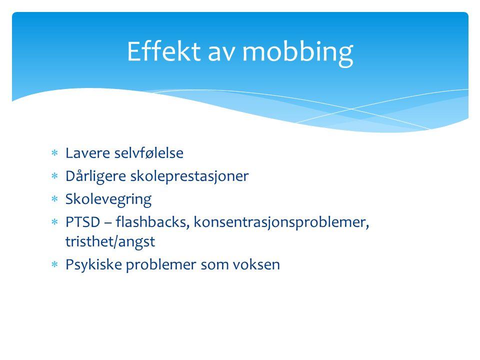  Lavere selvfølelse  Dårligere skoleprestasjoner  Skolevegring  PTSD – flashbacks, konsentrasjonsproblemer, tristhet/angst  Psykiske problemer som voksen Effekt av mobbing