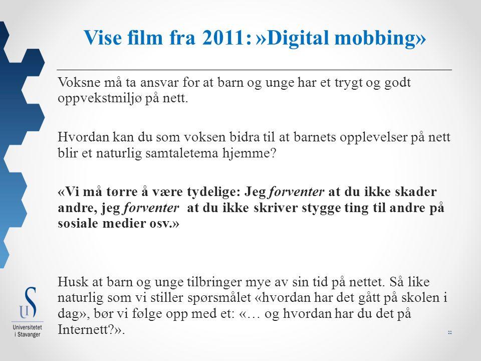 22 Vise film fra 2011: »Digital mobbing» Voksne må ta ansvar for at barn og unge har et trygt og godt oppvekstmiljø på nett.