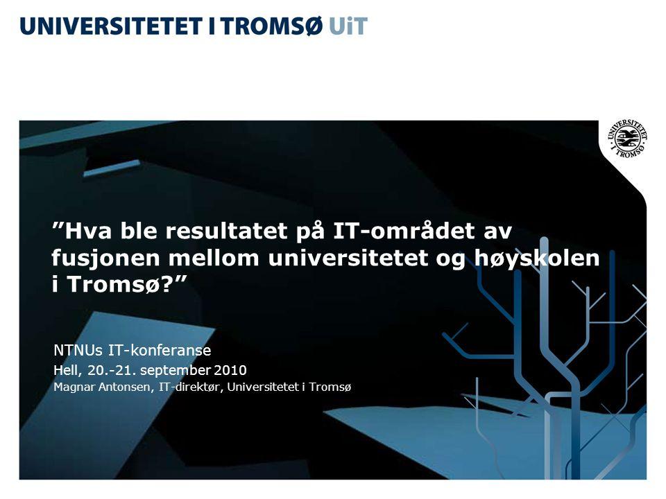 """""""Hva ble resultatet på IT-området av fusjonen mellom universitetet og høyskolen i Tromsø?"""" NTNUs IT-konferanse Hell, 20.-21. september 2010 Magnar Ant"""